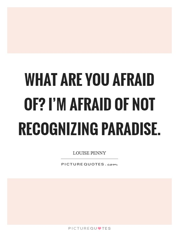 What are you afraid of? I'm afraid of not recognizing Paradise Picture Quote #1
