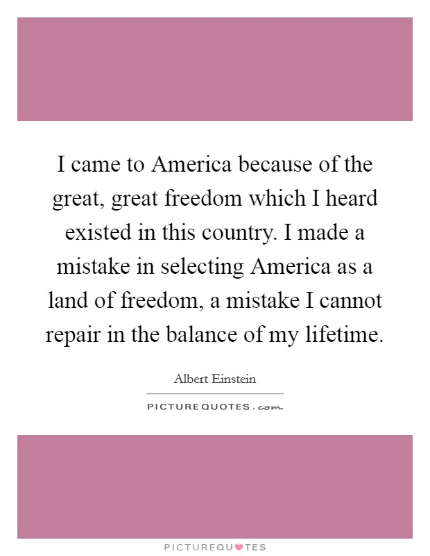 I came to America because of the great, great freedom which I heard existed in this country. I made a mistake in selecting America as a land of freedom, a mistake I cannot repair in the balance of my lifetime Picture Quote #1