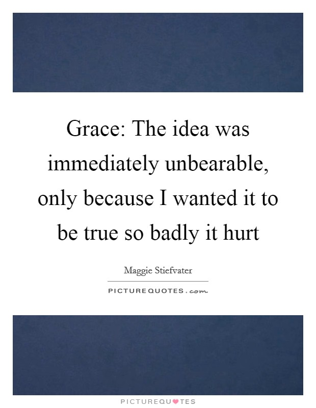 Grace: The idea was immediately unbearable, only because I wanted it to be true so badly it hurt Picture Quote #1
