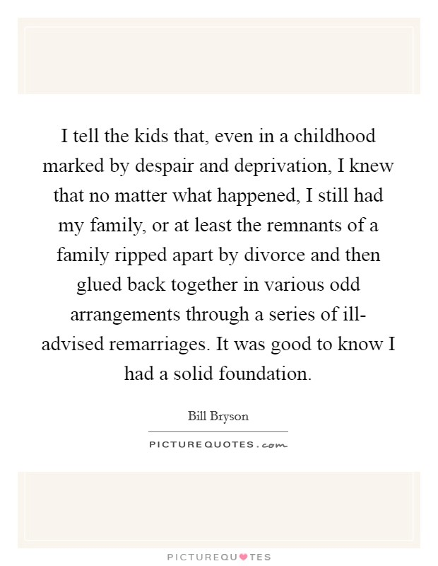 I tell the kids that, even in a childhood marked by despair and deprivation, I knew that no matter what happened, I still had my family, or at least the remnants of a family ripped apart by divorce and then glued back together in various odd arrangements through a series of ill- advised remarriages. It was good to know I had a solid foundation Picture Quote #1