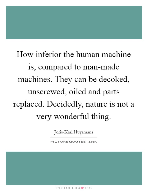 How inferior the human machine is, compared to man-made machines. They can be decoked, unscrewed, oiled and parts replaced. Decidedly, nature is not a very wonderful thing Picture Quote #1