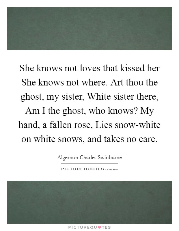 She knows not loves that kissed her She knows not where. Art thou the ghost, my sister, White sister there, Am I the ghost, who knows? My hand, a fallen rose, Lies snow-white on white snows, and takes no care Picture Quote #1