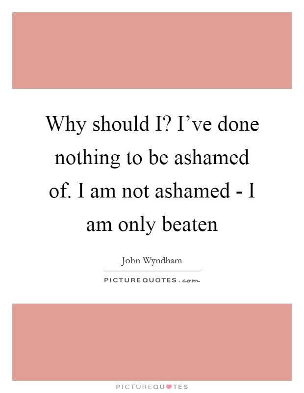 Why should I? I've done nothing to be ashamed of. I am not ashamed - I am only beaten Picture Quote #1