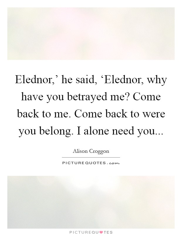 Elednor,' he said, 'Elednor, why have you betrayed me? Come back to me. Come back to were you belong. I alone need you Picture Quote #1