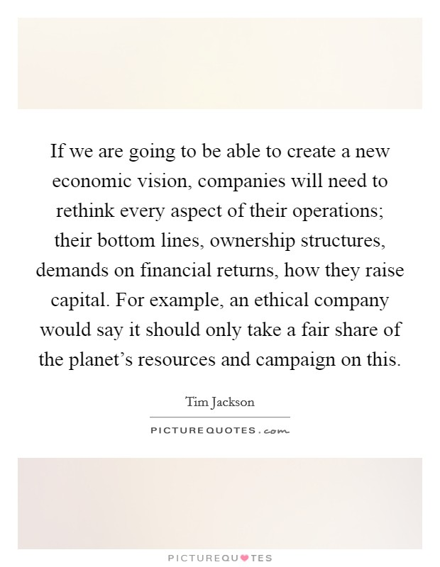 If we are going to be able to create a new economic vision, companies will need to rethink every aspect of their operations; their bottom lines, ownership structures, demands on financial returns, how they raise capital. For example, an ethical company would say it should only take a fair share of the planet's resources and campaign on this Picture Quote #1