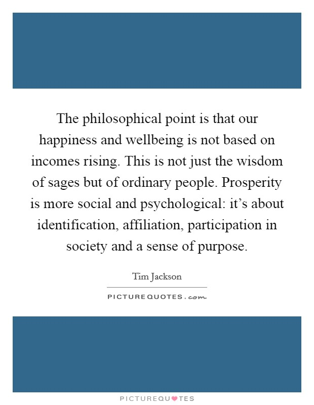 The philosophical point is that our happiness and wellbeing is not based on incomes rising. This is not just the wisdom of sages but of ordinary people. Prosperity is more social and psychological: it's about identification, affiliation, participation in society and a sense of purpose Picture Quote #1