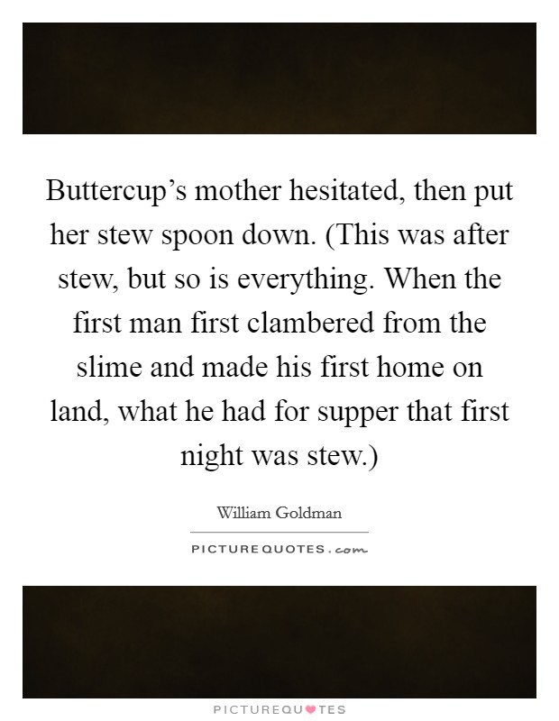 Buttercup's mother hesitated, then put her stew spoon down. (This was after stew, but so is everything. When the first man first clambered from the slime and made his first home on land, what he had for supper that first night was stew.) Picture Quote #1