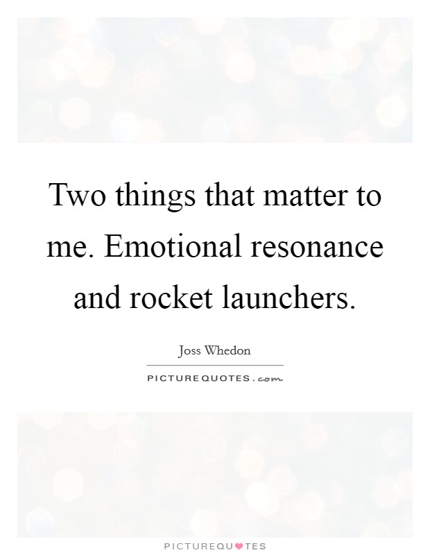Two things that matter to me. Emotional resonance and rocket launchers Picture Quote #1