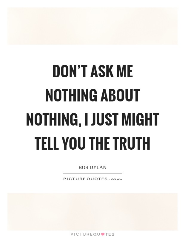 Don't Ask Me Nothing About Nothing, I Just Might Tell You the Truth Picture Quote #1