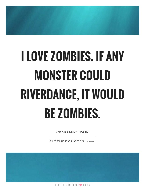 I love zombies. If any monster could Riverdance, it would be zombies Picture Quote #1