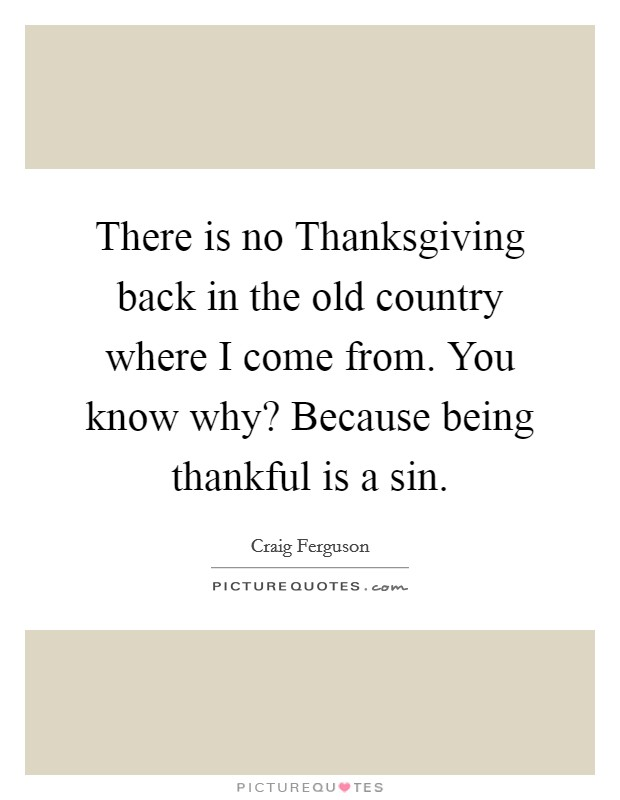 There is no Thanksgiving back in the old country where I come from. You know why? Because being thankful is a sin Picture Quote #1