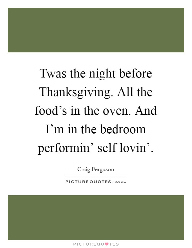 Twas the night before Thanksgiving. All the food's in the oven. And I'm in the bedroom performin' self lovin' Picture Quote #1