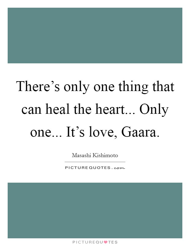 There's only one thing that can heal the heart... Only one... It's love, Gaara Picture Quote #1