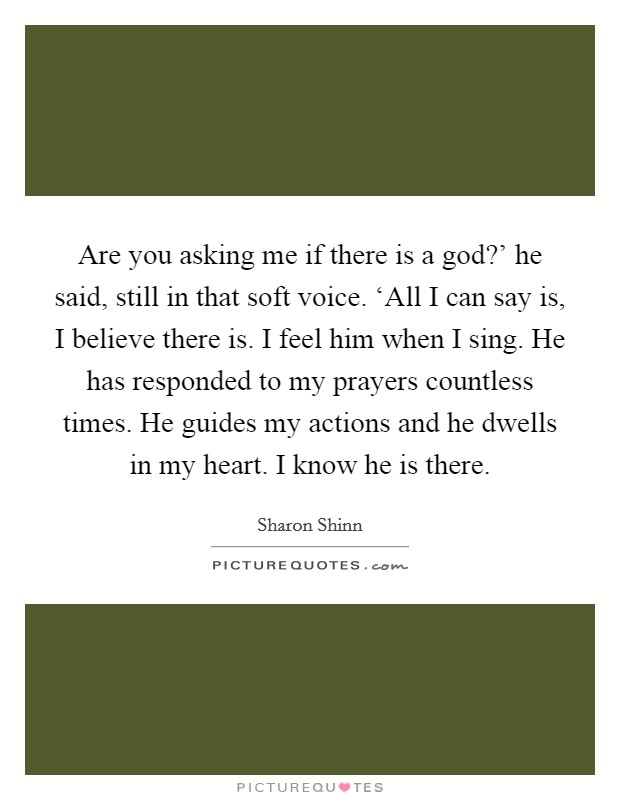 Are you asking me if there is a god?' he said, still in that soft voice. 'All I can say is, I believe there is. I feel him when I sing. He has responded to my prayers countless times. He guides my actions and he dwells in my heart. I know he is there Picture Quote #1