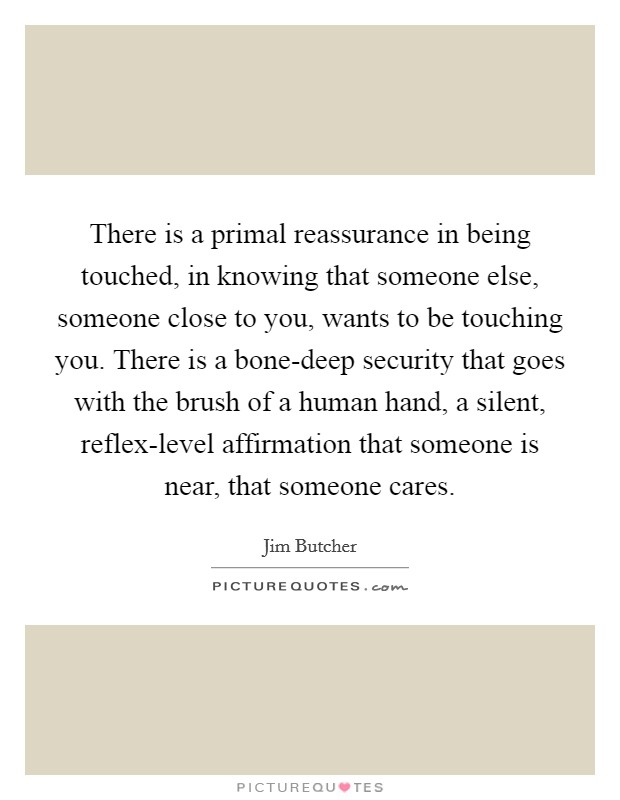 There is a primal reassurance in being touched, in knowing that someone else, someone close to you, wants to be touching you. There is a bone-deep security that goes with the brush of a human hand, a silent, reflex-level affirmation that someone is near, that someone cares Picture Quote #1