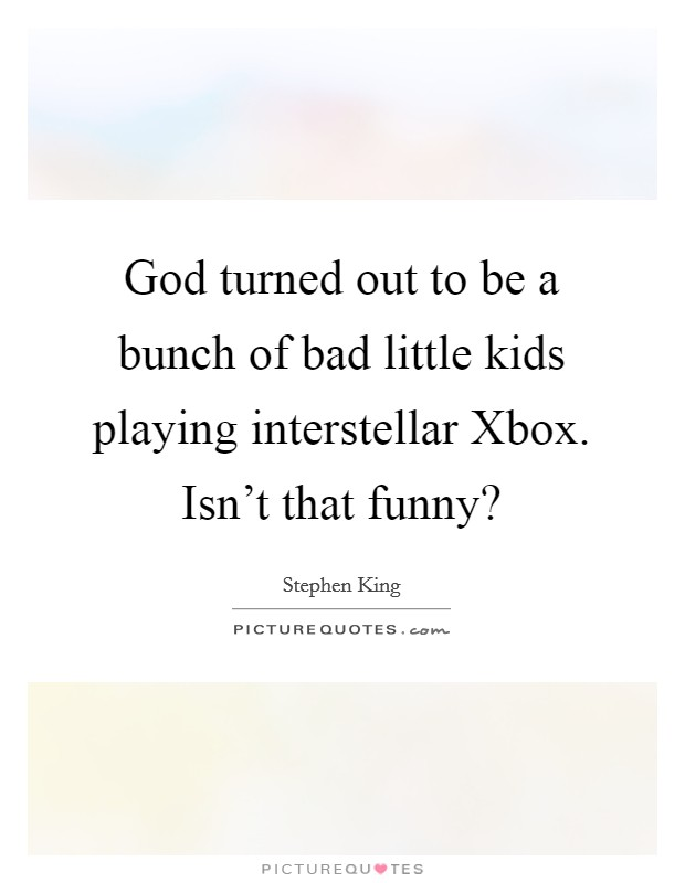 God turned out to be a bunch of bad little kids playing interstellar Xbox. Isn't that funny? Picture Quote #1