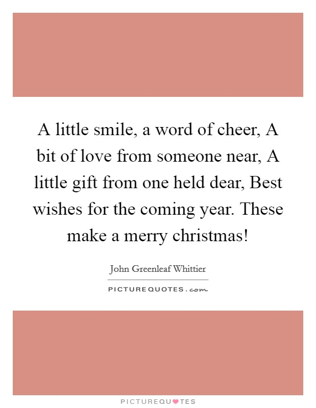 A little smile, a word of cheer, A bit of love from someone near, A little gift from one held dear, Best wishes for the coming year. These make a merry christmas! Picture Quote #1