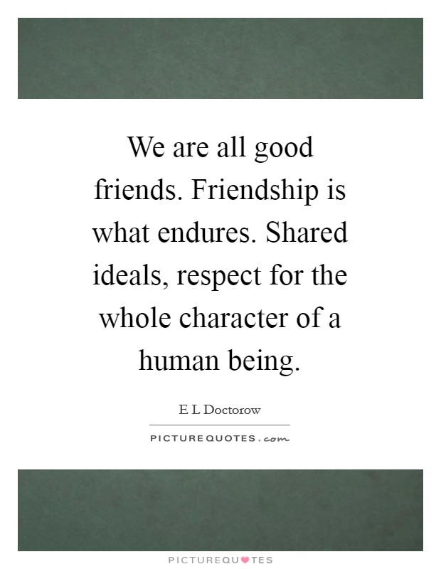 We are all good friends. Friendship is what endures. Shared ideals, respect for the whole character of a human being Picture Quote #1