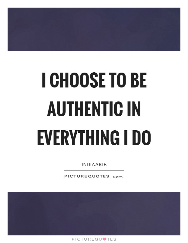 I choose to be authentic in everything I do Picture Quote #1
