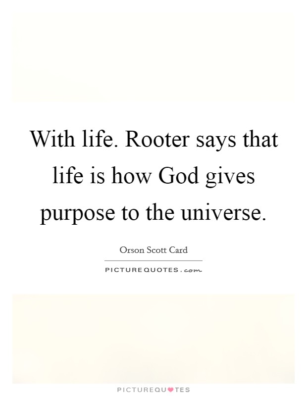 With life. Rooter says that life is how God gives purpose to the universe Picture Quote #1