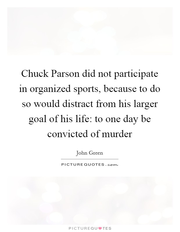 Chuck Parson did not participate in organized sports, because to do so would distract from his larger goal of his life: to one day be convicted of murder Picture Quote #1