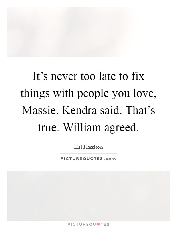 It's never too late to fix things with people you love, Massie. Kendra said. That's true. William agreed Picture Quote #1