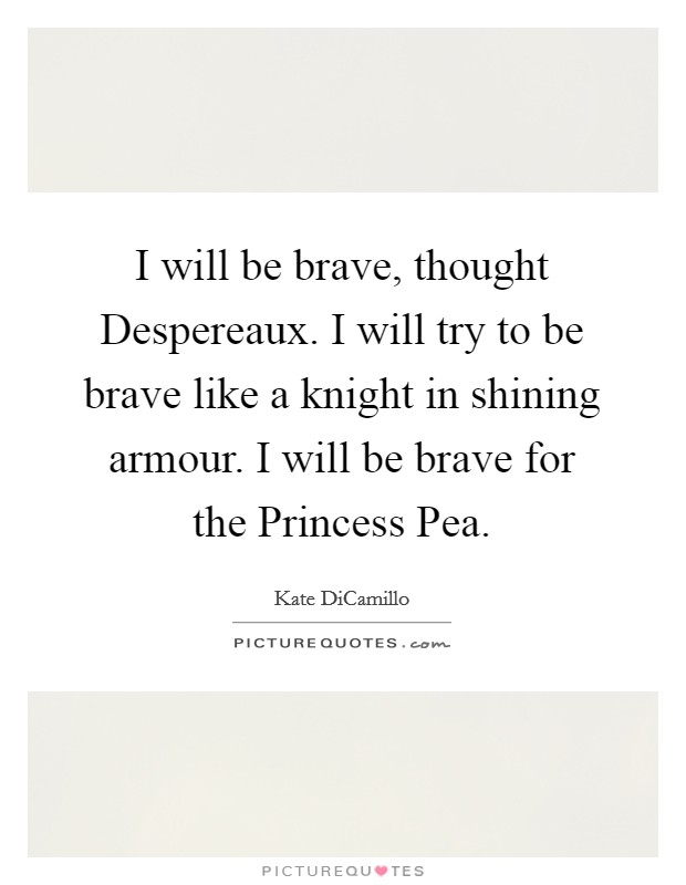 I will be brave, thought Despereaux. I will try to be brave like a knight in shining armour. I will be brave for the Princess Pea Picture Quote #1