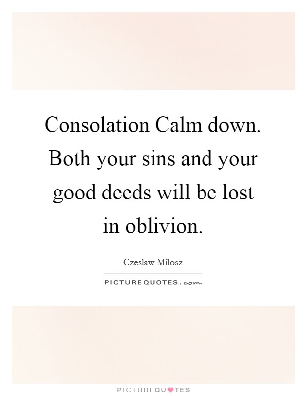 Consolation Calm down. Both your sins and your good deeds will be lost in oblivion Picture Quote #1