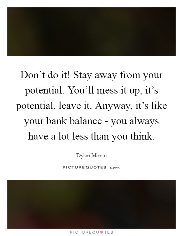 Don't do it! Stay away from your potential. You'll mess it up, it's potential, leave it. Anyway, it's like your bank balance - you always have a lot less than you think Picture Quote #1