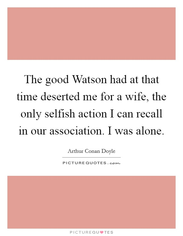 The good Watson had at that time deserted me for a wife, the only selfish action I can recall in our association. I was alone Picture Quote #1