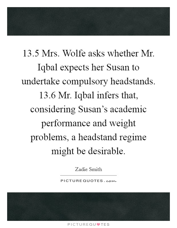 13.5 Mrs. Wolfe asks whether Mr. Iqbal expects her Susan to undertake compulsory headstands. 13.6 Mr. Iqbal infers that, considering Susan's academic performance and weight problems, a headstand regime might be desirable Picture Quote #1