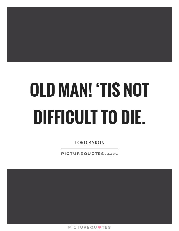 Old man! 'Tis not difficult to die Picture Quote #1