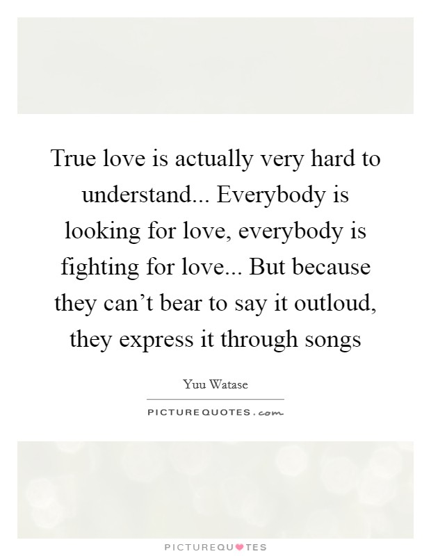 True love is actually very hard to understand... Everybody is looking for love, everybody is fighting for love... But because they can't bear to say it outloud, they express it through songs Picture Quote #1