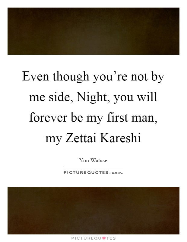 Even though you're not by me side, Night, you will forever be my first man, my Zettai Kareshi Picture Quote #1