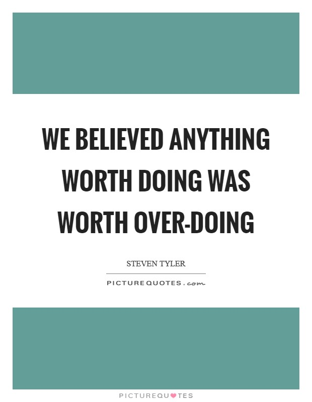 We believed anything worth doing was worth over-doing Picture Quote #1