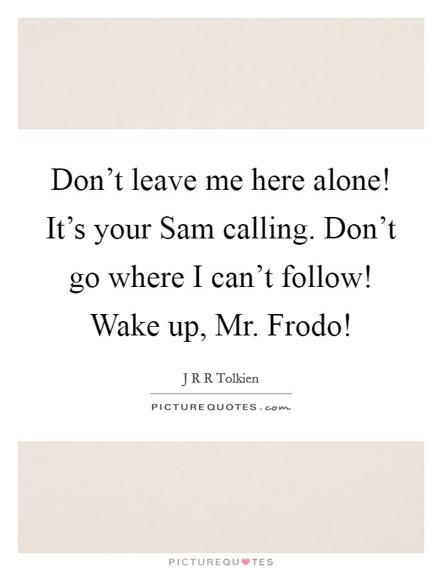 Don't leave me here alone! It's your Sam calling. Don't go where I can't follow! Wake up, Mr. Frodo! Picture Quote #1