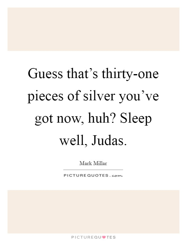 Guess that's thirty-one pieces of silver you've got now, huh? Sleep well, Judas Picture Quote #1