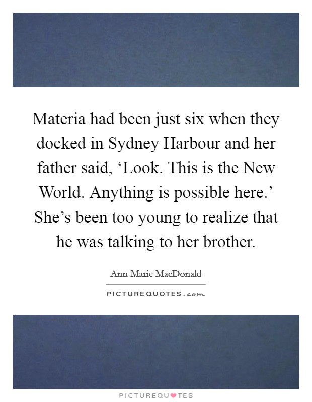 Materia had been just six when they docked in Sydney Harbour and her father said, 'Look. This is the New World. Anything is possible here.' She's been too young to realize that he was talking to her brother Picture Quote #1