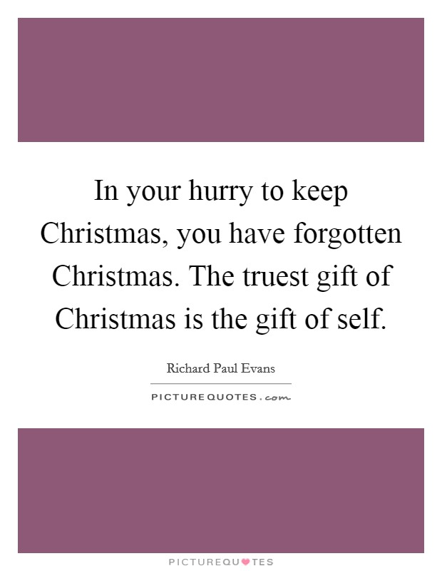 In your hurry to keep Christmas, you have forgotten Christmas. The truest gift of Christmas is the gift of self Picture Quote #1