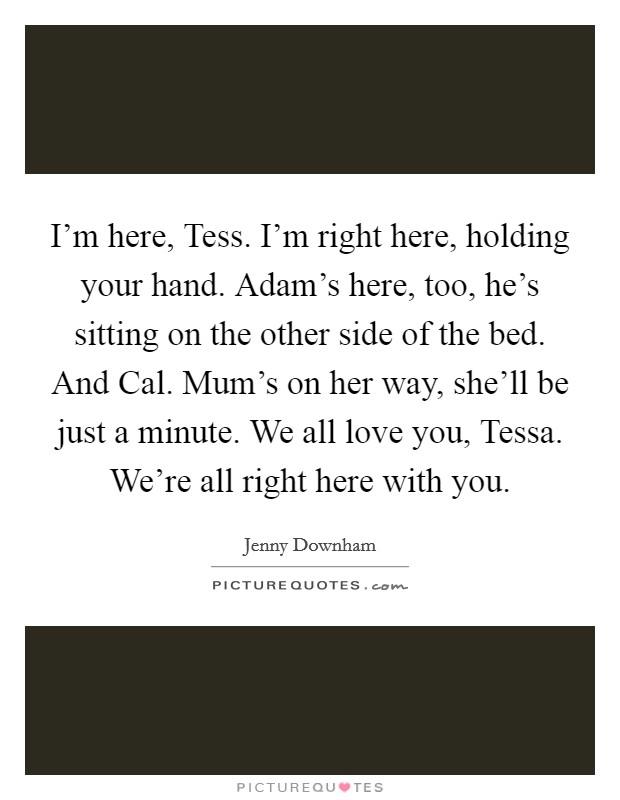 I'm here, Tess. I'm right here, holding your hand. Adam's here, too, he's sitting on the other side of the bed. And Cal. Mum's on her way, she'll be just a minute. We all love you, Tessa. We're all right here with you Picture Quote #1