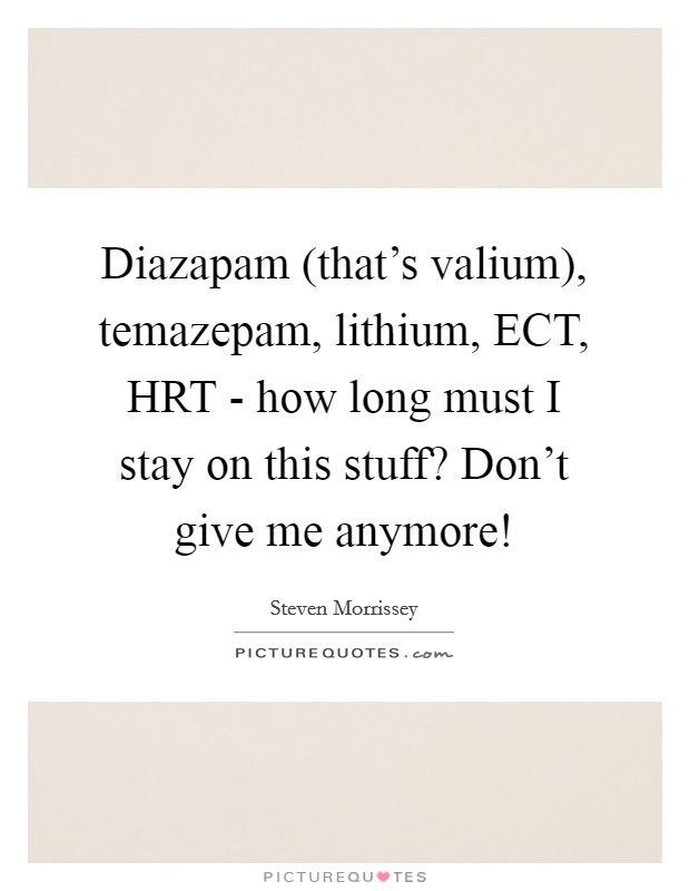 Diazapam (that's valium), temazepam, lithium, ECT, HRT - how long must I stay on this stuff? Don't give me anymore! Picture Quote #1
