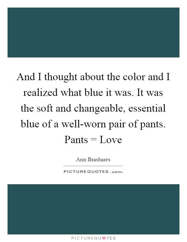 And I thought about the color and I realized what blue it was. It was the soft and changeable, essential blue of a well-worn pair of pants. Pants = Love Picture Quote #1