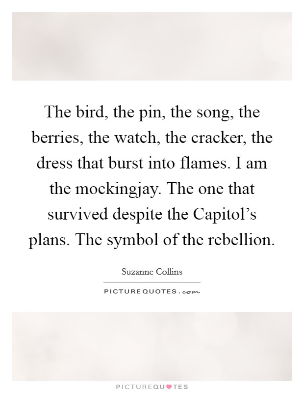 The bird, the pin, the song, the berries, the watch, the cracker, the dress that burst into flames. I am the mockingjay. The one that survived despite the Capitol's plans. The symbol of the rebellion Picture Quote #1