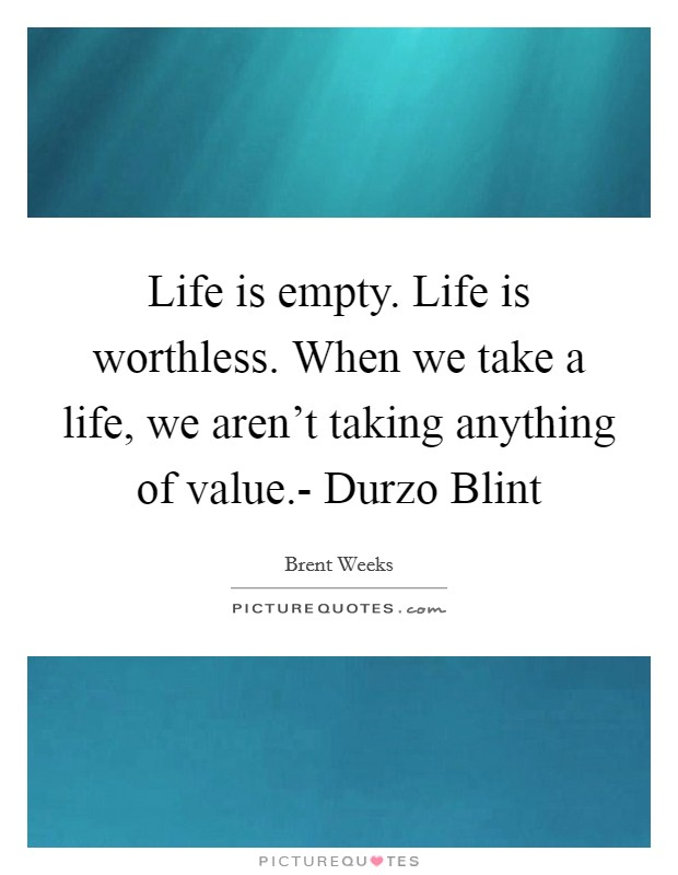 Life is empty. Life is worthless. When we take a life, we aren't taking anything of value.- Durzo Blint Picture Quote #1