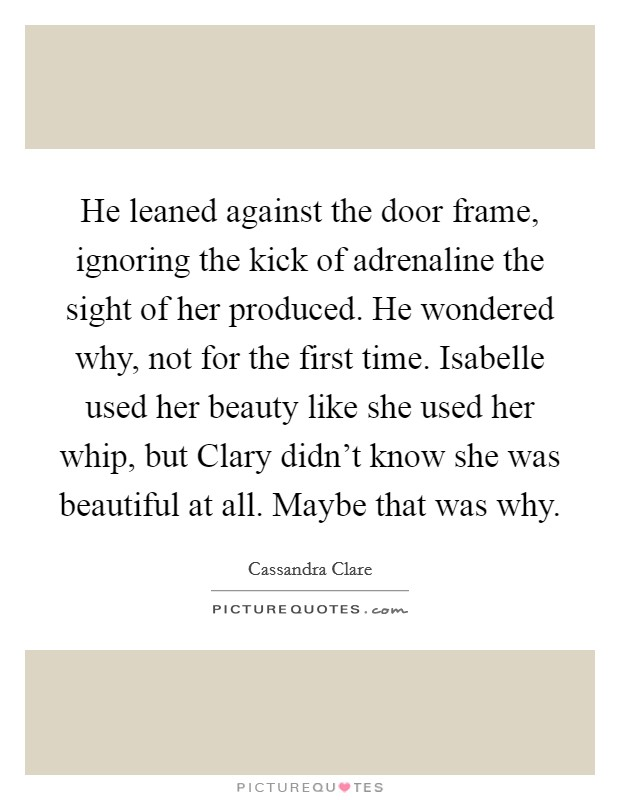 He leaned against the door frame, ignoring the kick of adrenaline the sight of her produced. He wondered why, not for the first time. Isabelle used her beauty like she used her whip, but Clary didn't know she was beautiful at all. Maybe that was why Picture Quote #1