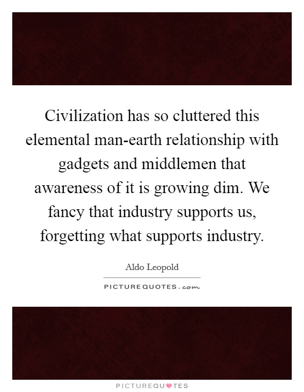 Civilization has so cluttered this elemental man-earth relationship with gadgets and middlemen that awareness of it is growing dim. We fancy that industry supports us, forgetting what supports industry Picture Quote #1