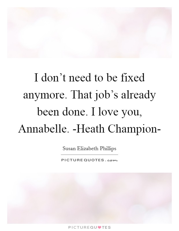 I don't need to be fixed anymore. That job's already been done. I love you, Annabelle. -Heath Champion- Picture Quote #1