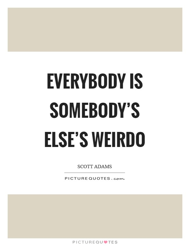 Everybody is somebody's else's weirdo Picture Quote #1