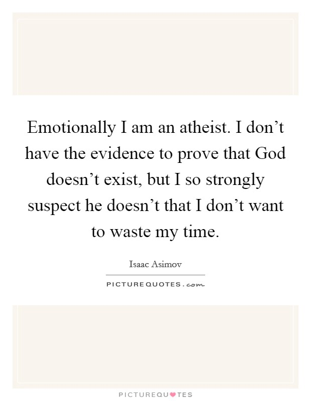 Emotionally I am an atheist. I don't have the evidence to prove that God doesn't exist, but I so strongly suspect he doesn't that I don't want to waste my time Picture Quote #1