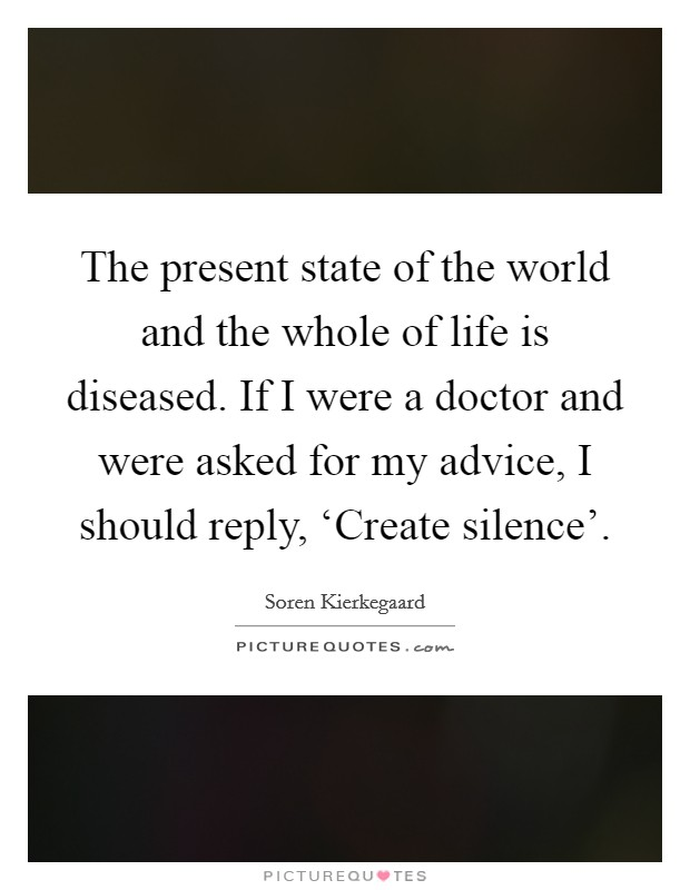 The present state of the world and the whole of life is diseased. If I were a doctor and were asked for my advice, I should reply, 'Create silence' Picture Quote #1